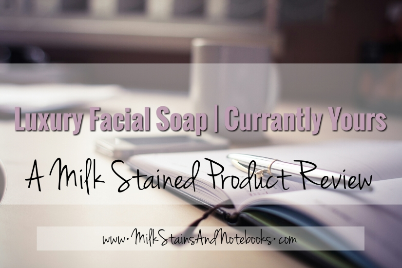 Luxury Facial Soap by Currantly Yours | A Milk Stained Product Review | Milk Stains & Notebooks • Motherhood. Marriage. Furious Scribbling. | http://milkstainsandnotebooks.com